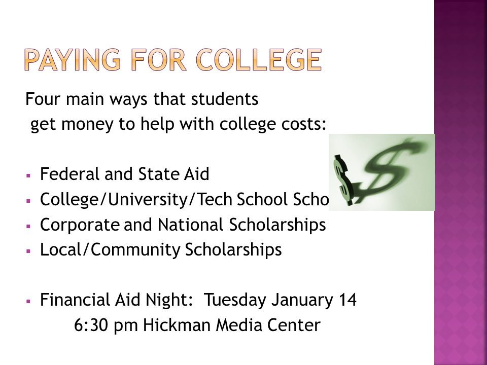 Four main ways that students get money to help with college costs:  Federal and State Aid  College/University/Tech School Scholarships  Corporate and National Scholarships  Local/Community Scholarships  Financial Aid Night: Tuesday January 14 6:30 pm Hickman Media Center
