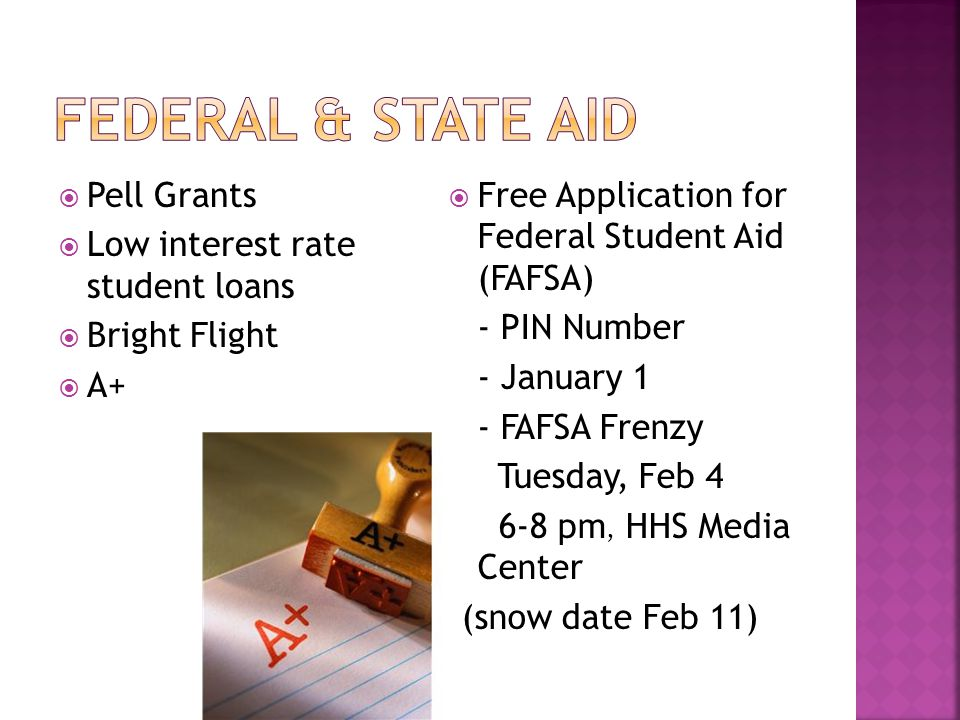  Pell Grants  Low interest rate student loans  Bright Flight  A+  Free Application for Federal Student Aid (FAFSA) - PIN Number - January 1 - FAFSA Frenzy Tuesday, Feb 4 6-8 pm, HHS Media Center ((snow date Feb 11)