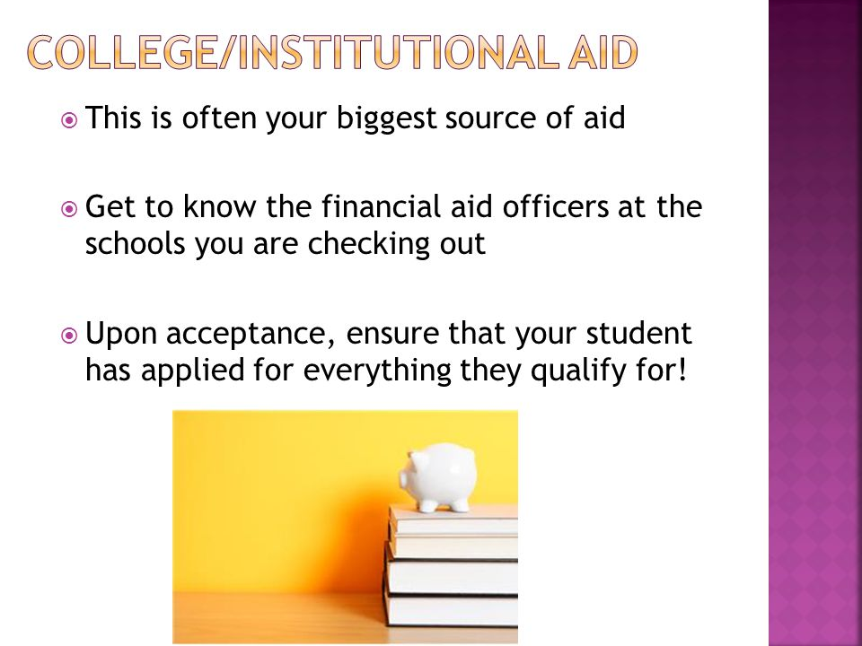  This is often your biggest source of aid  Get to know the financial aid officers at the schools you are checking out  Upon acceptance, ensure that your student has applied for everything they qualify for!
