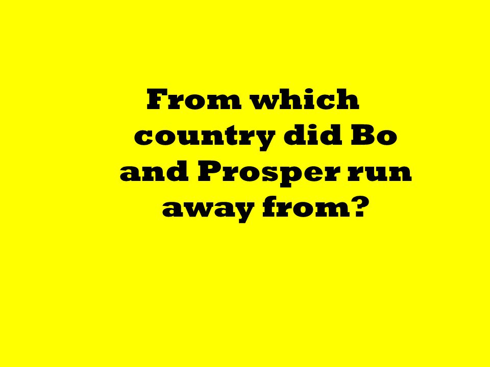From which country did Bo and Prosper run away from?