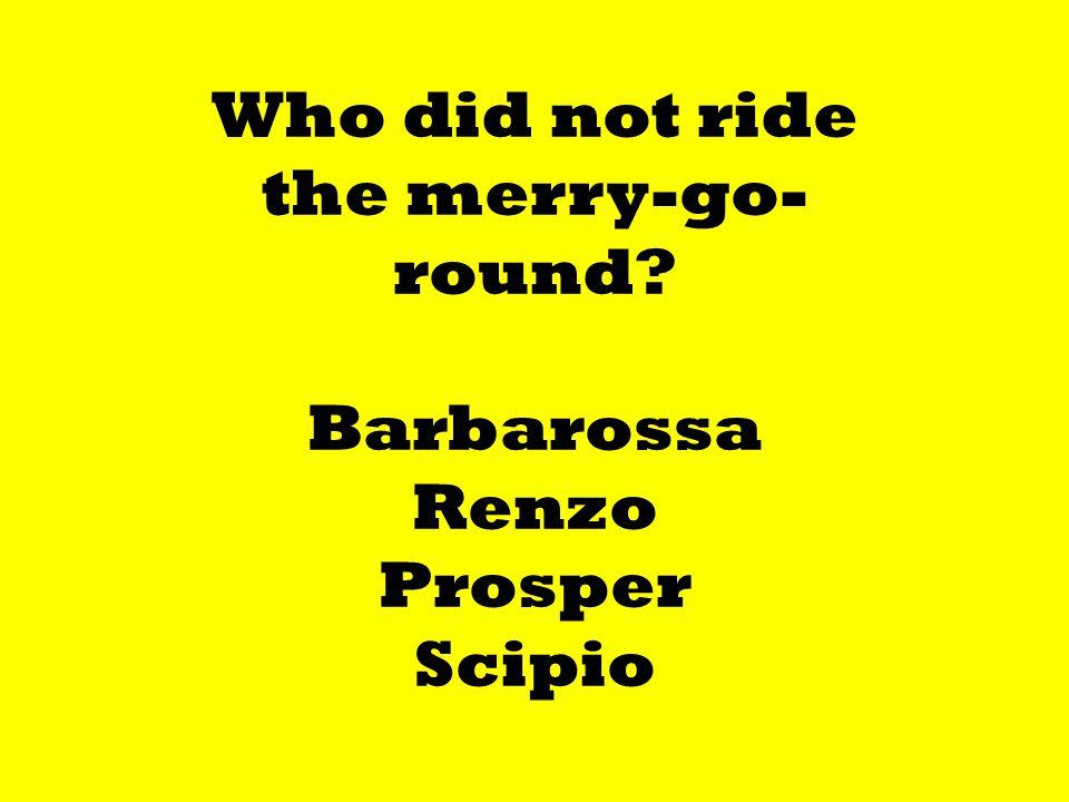 Who did not ride the merry-go- round Barbarossa Renzo Prosper Scipio