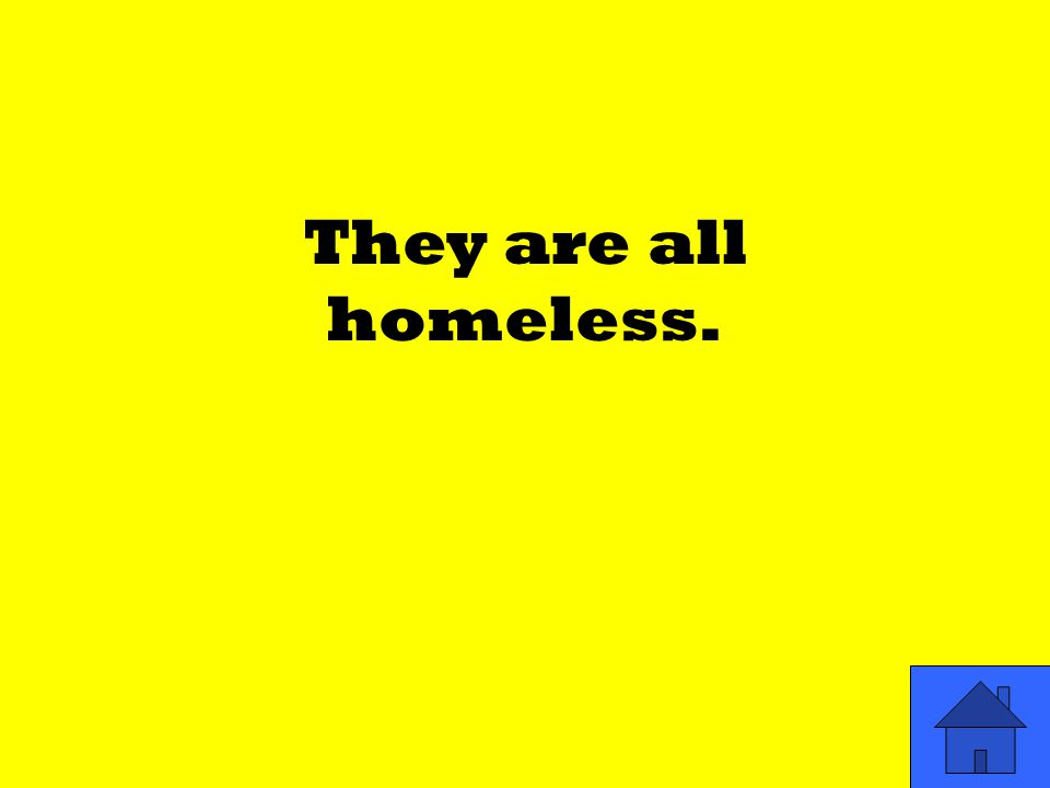 They are all homeless.