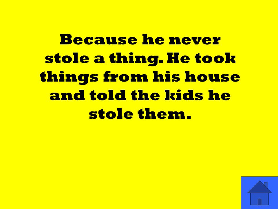 Because he never stole a thing. He took things from his house and told the kids he stole them.