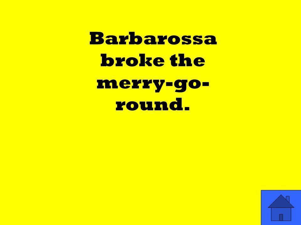 Barbarossa broke the merry-go- round.