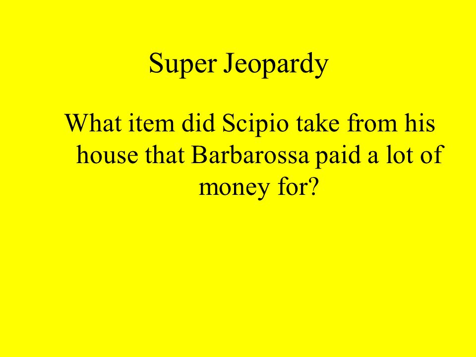 Super Jeopardy What item did Scipio take from his house that Barbarossa paid a lot of money for?