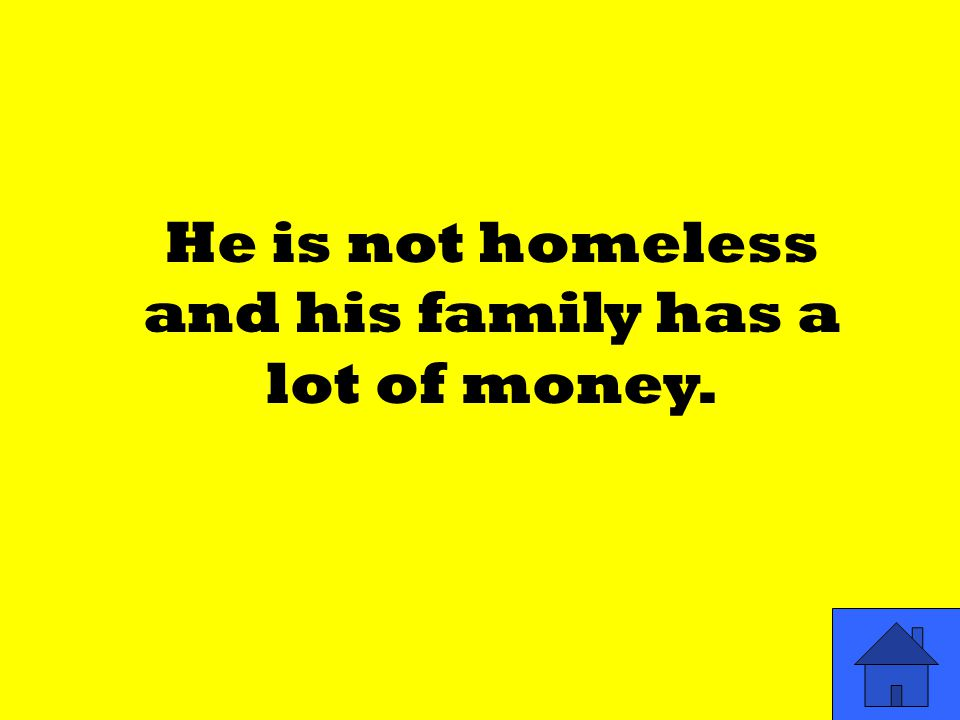 He is not homeless and his family has a lot of money.