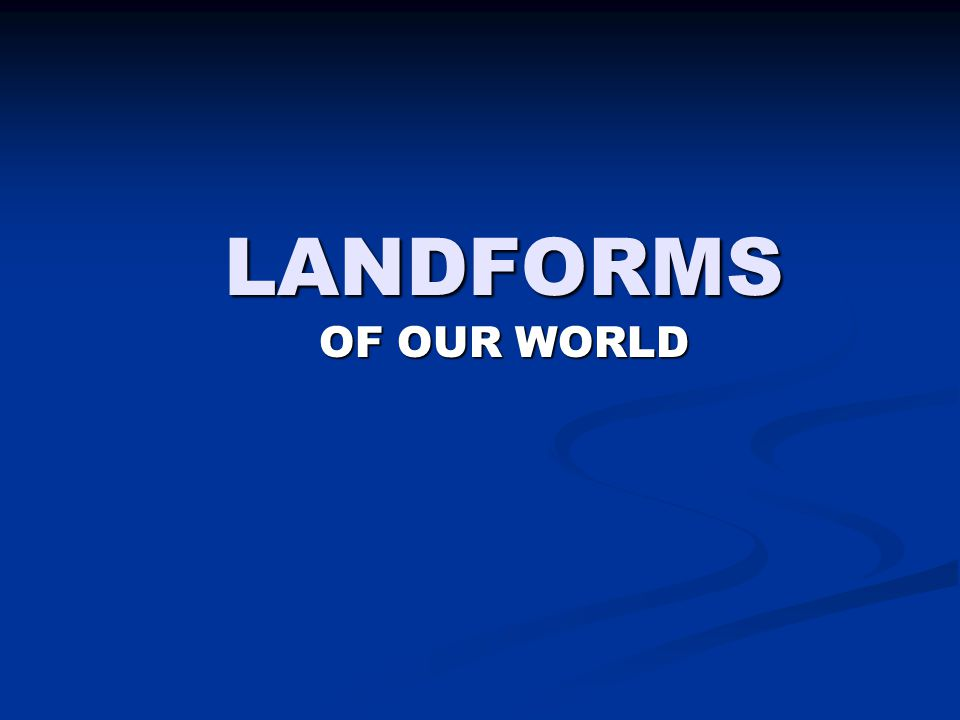 LANDFORMS OF OUR WORLD
