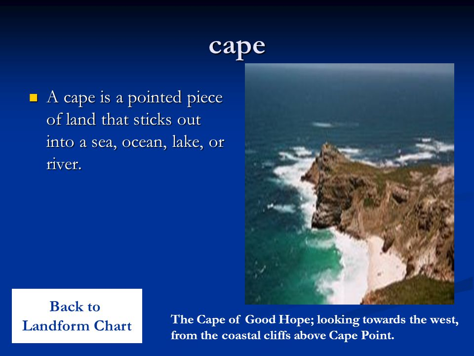 cape A cape is a pointed piece of land that sticks out into a sea, ocean, lake, or river.