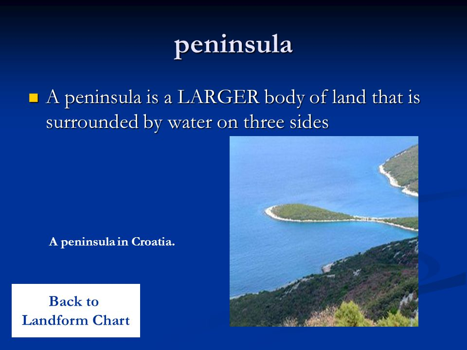 peninsula A peninsula is a LARGER body of land that is surrounded by water on three sides A peninsula is a LARGER body of land that is surrounded by w