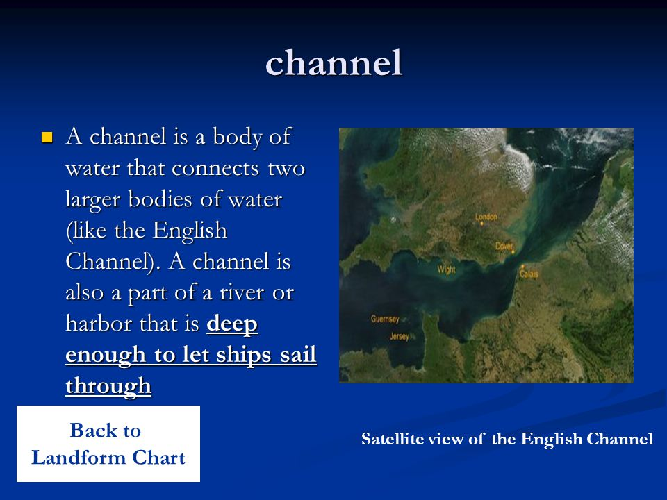 channel A channel is a body of water that connects two larger bodies of water (like the English Channel). A channel is also a part of a river or harbo