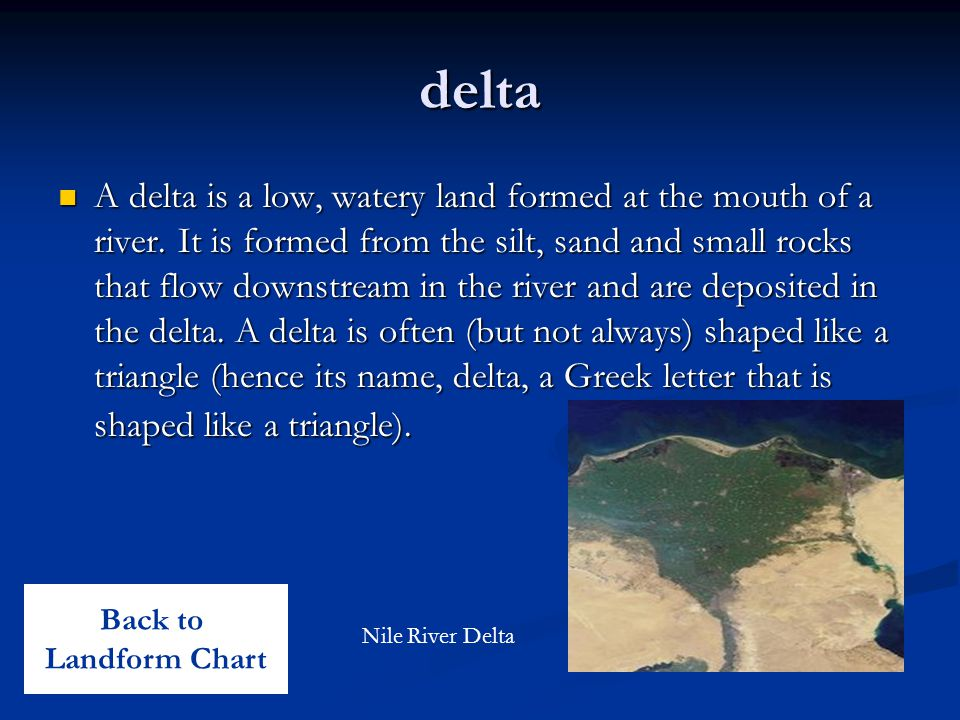 delta A delta is a low, watery land formed at the mouth of a river. It is formed from the silt, sand and small rocks that flow downstream in the river