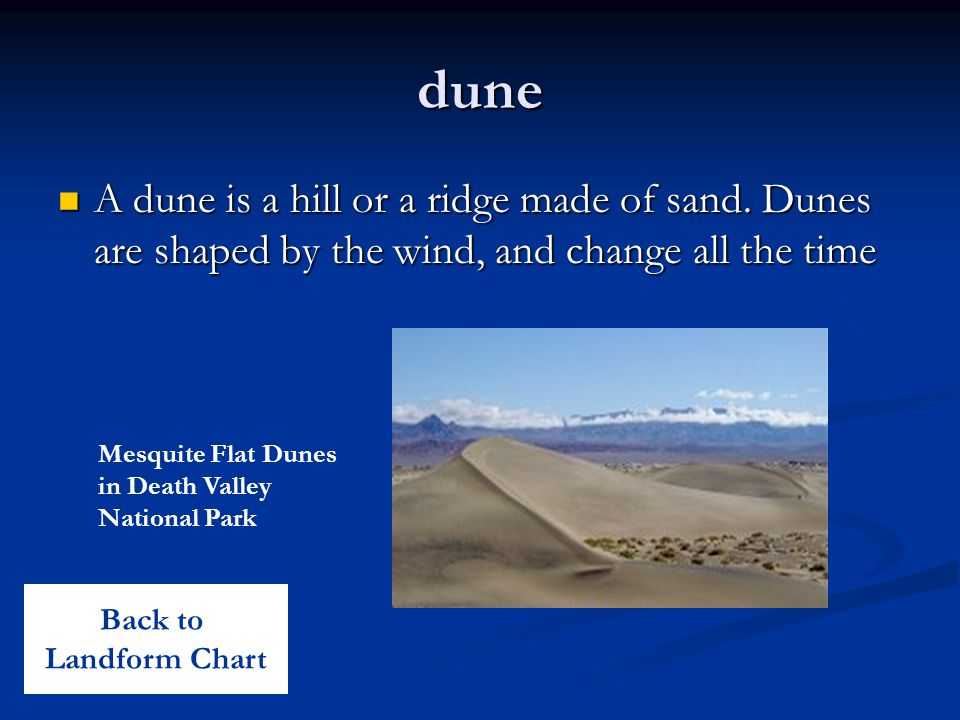 dune A dune is a hill or a ridge made of sand. Dunes are shaped by the wind, and change all the time A dune is a hill or a ridge made of sand. Dunes a