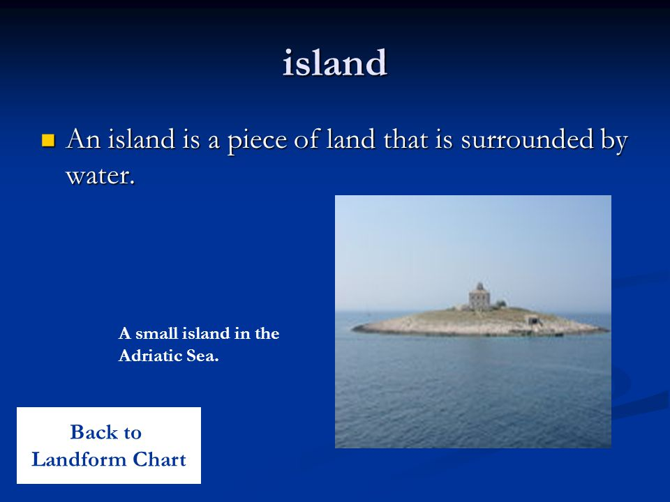 island An island is a piece of land that is surrounded by water. An island is a piece of land that is surrounded by water. A small island in the Adria