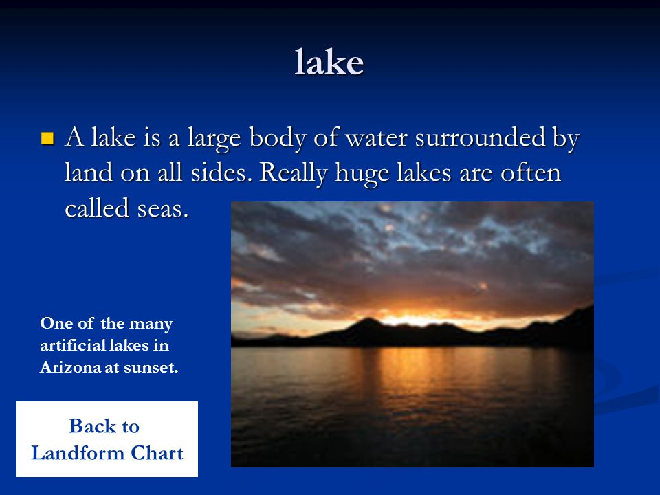 lake A lake is a large body of water surrounded by land on all sides. Really huge lakes are often called seas. A lake is a large body of water surroun