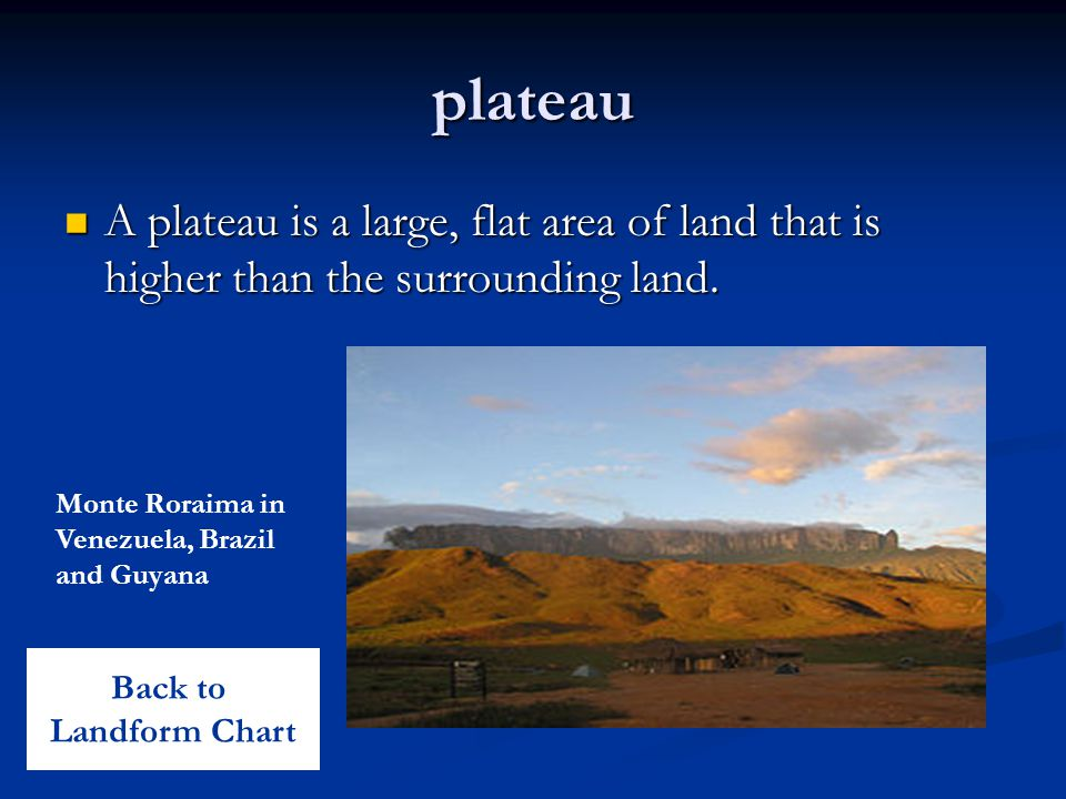 plateau A plateau is a large, flat area of land that is higher than the surrounding land.