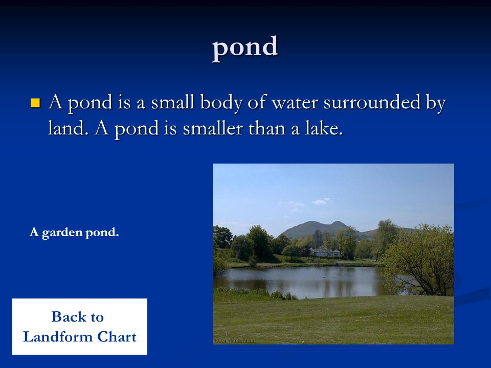 pond A pond is a small body of water surrounded by land.