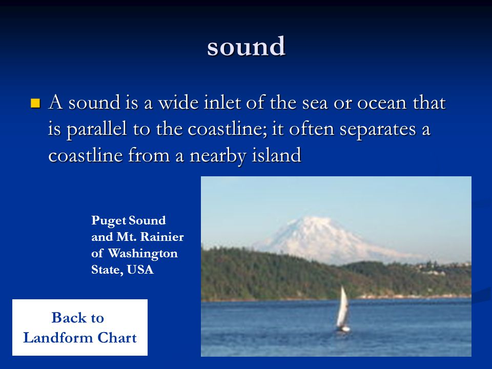 sound A sound is a wide inlet of the sea or ocean that is parallel to the coastline; it often separates a coastline from a nearby island A sound is a