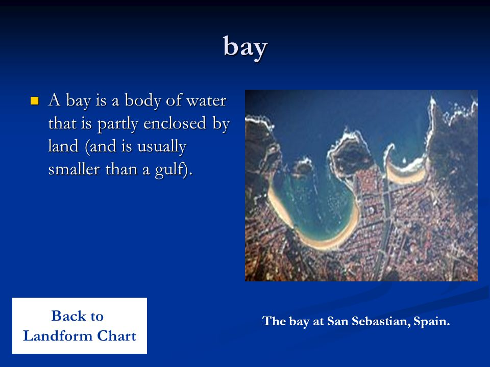 bay A bay is a body of water that is partly enclosed by land (and is usually smaller than a gulf). A bay is a body of water that is partly enclosed by