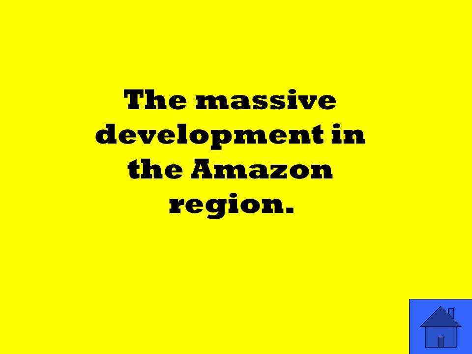 The massive development in the Amazon region.