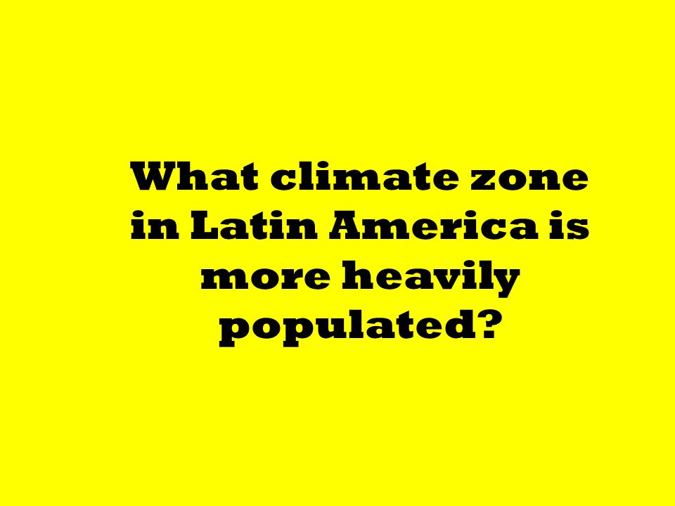 What climate zone in Latin America is more heavily populated