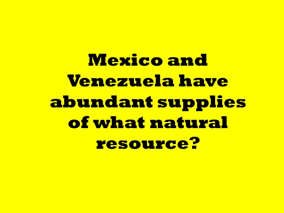 Mexico and Venezuela have abundant supplies of what natural resource?