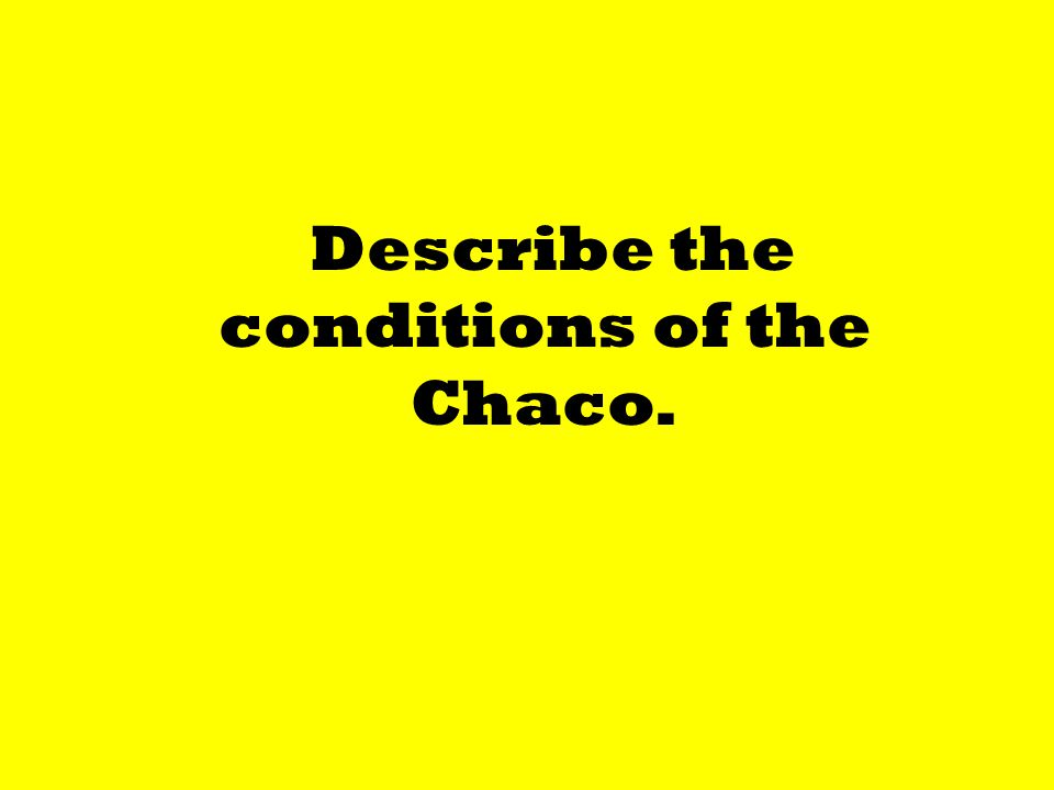 Describe the conditions of the Chaco.