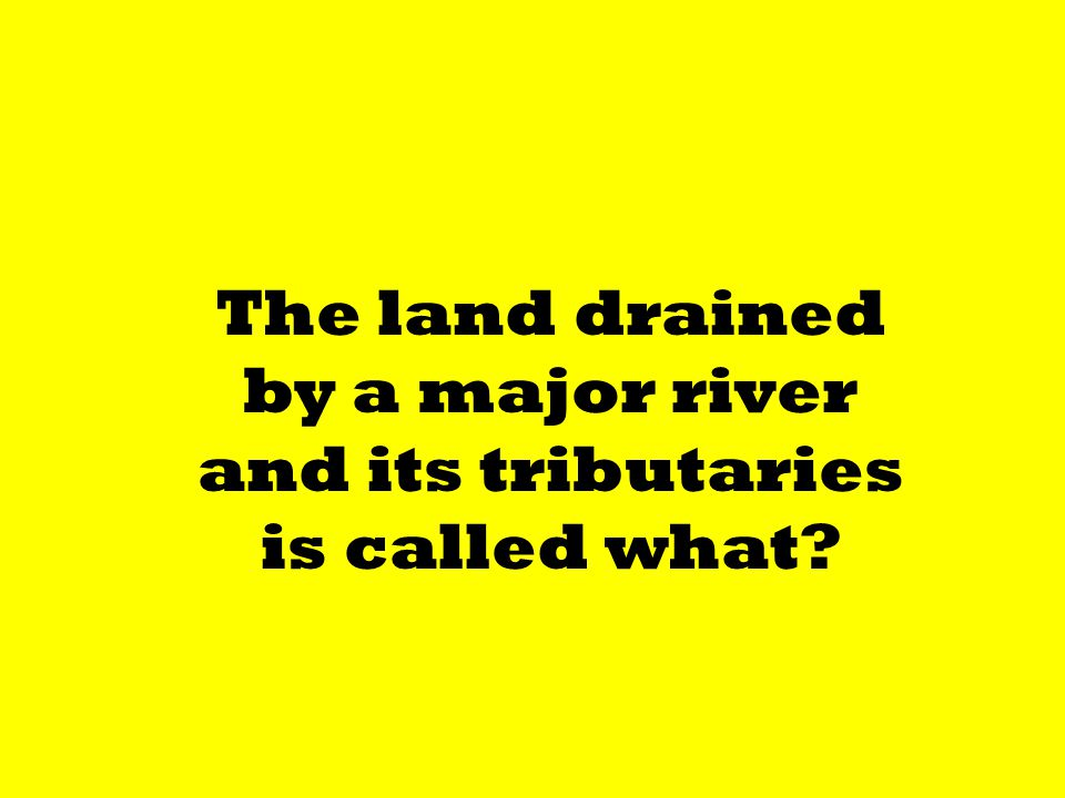 The land drained by a major river and its tributaries is called what