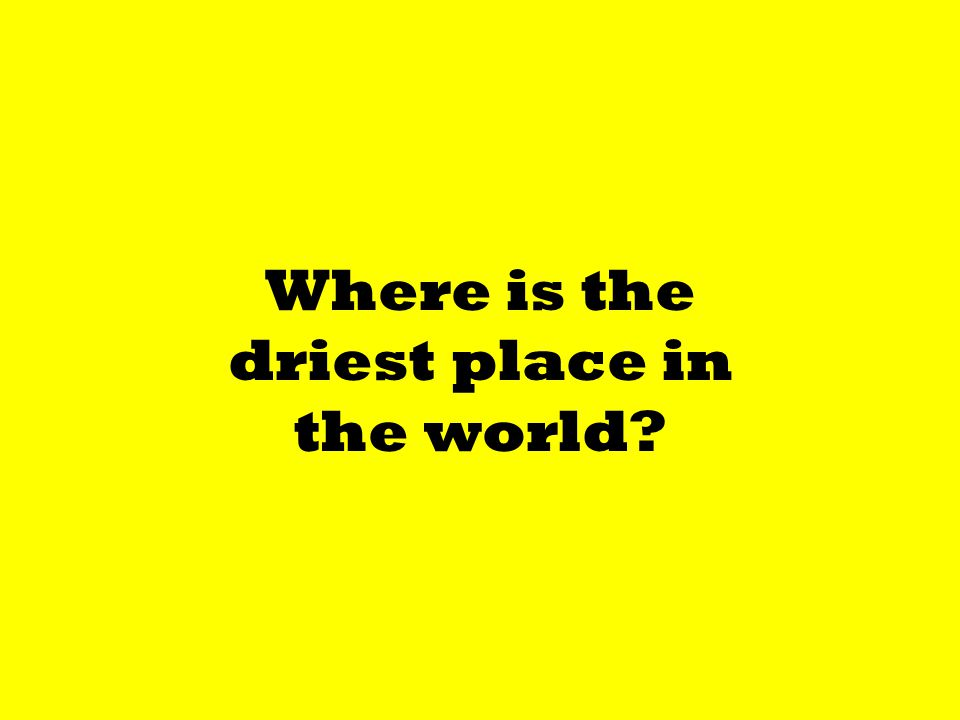 Where is the driest place in the world?