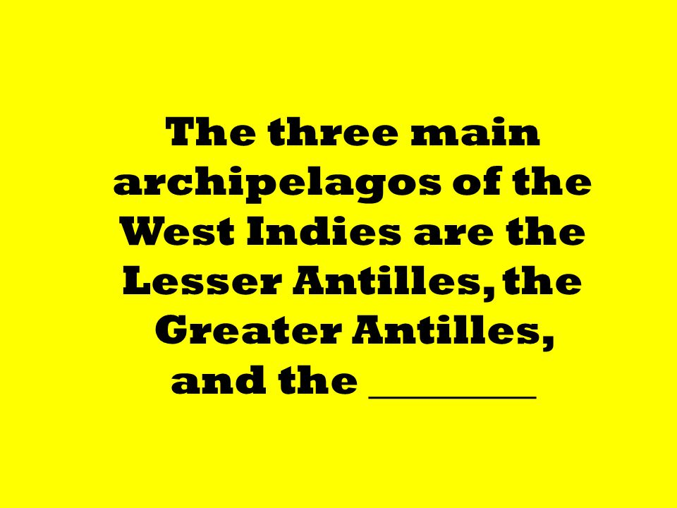 The three main archipelagos of the West Indies are the Lesser Antilles, the Greater Antilles, and the ________