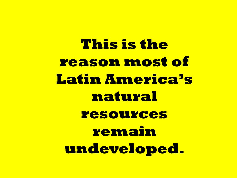 This is the reason most of Latin America's natural resources remain undeveloped.