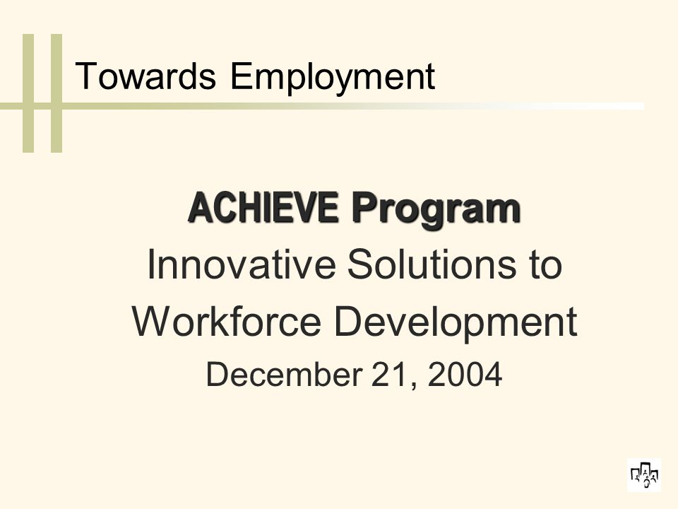 Towards Employment ACHIEVE Program Innovative Solutions to Workforce Development December 21, 2004