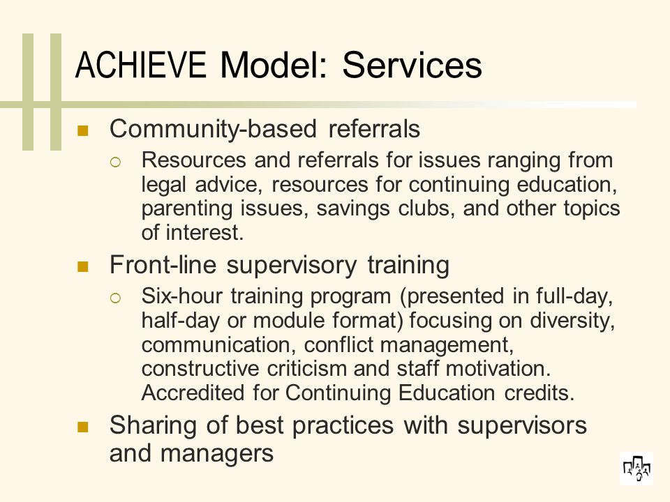 ACHIEVE Model: Services Community-based referrals  Resources and referrals for issues ranging from legal advice, resources for continuing education, parenting issues, savings clubs, and other topics of interest.