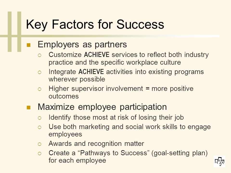 Key Factors for Success Employers as partners  Customize ACHIEVE services to reflect both industry practice and the specific workplace culture  Integrate ACHIEVE activities into existing programs wherever possible  Higher supervisor involvement = more positive outcomes Maximize employee participation  Identify those most at risk of losing their job  Use both marketing and social work skills to engage employees  Awards and recognition matter  Create a Pathways to Success (goal-setting plan) for each employee