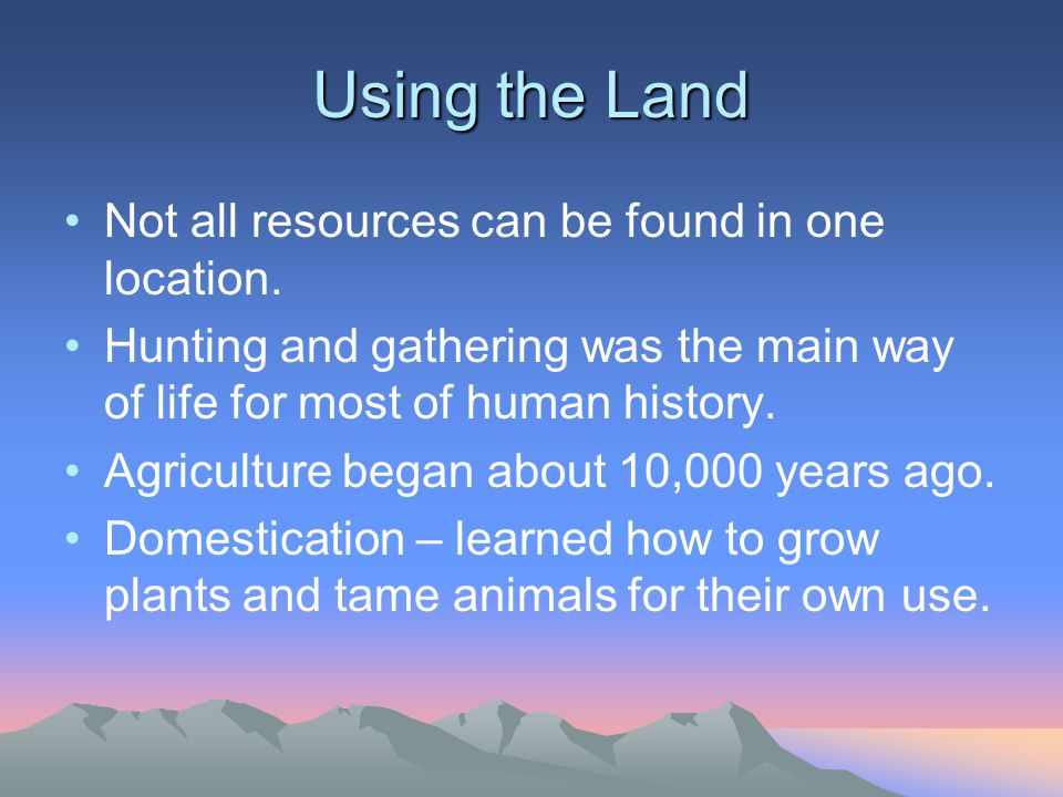 Using the Land Not all resources can be found in one location. Hunting and gathering was the main way of life for most of human history. Agriculture b