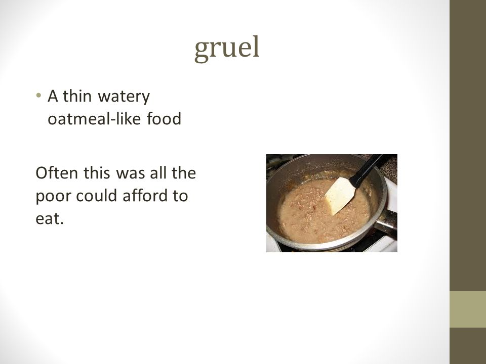 gruel A thin watery oatmeal-like food Often this was all the poor could afford to eat.