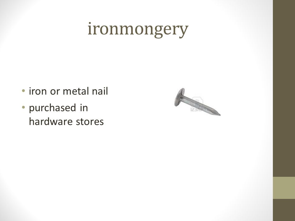 ironmongery iron or metal nail purchased in hardware stores