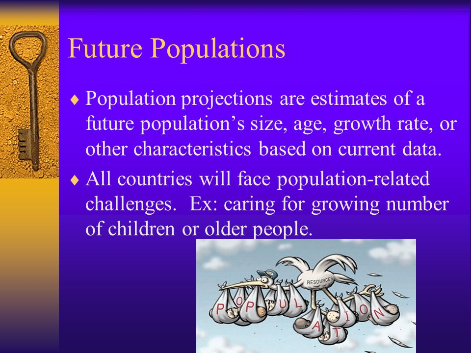 Future Populations  Population projections are estimates of a future population's size, age, growth rate, or other characteristics based on current data.