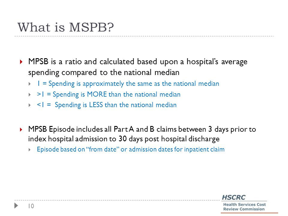 10 What is MSPB?  MPSB is a ratio and calculated based upon a hospital's average spending compared to the national median  1 = Spending is approxima