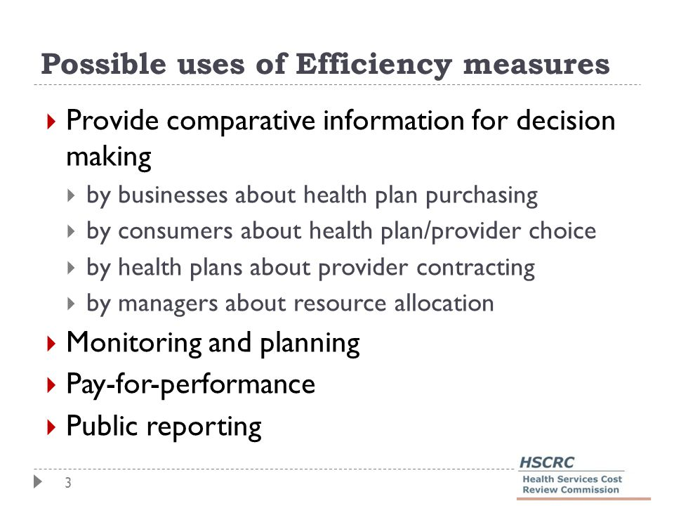 3 Possible uses of Efficiency measures  Provide comparative information for decision making  by businesses about health plan purchasing  by consumers about health plan/provider choice  by health plans about provider contracting  by managers about resource allocation  Monitoring and planning  Pay-for-performance  Public reporting