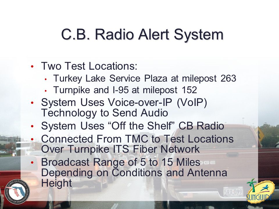 C.B. Radio Alert System Two Test Locations: Turkey Lake Service Plaza at milepost 263 Turnpike and I-95 at milepost 152 System Uses Voice-over-IP (VoI