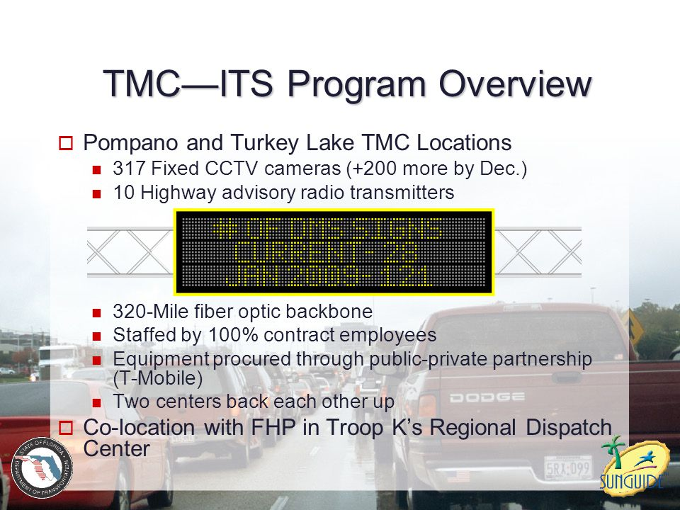 TMC—ITS Program Overview  Pompano and Turkey Lake TMC Locations 317 Fixed CCTV cameras (+200 more by Dec.) 10 Highway advisory radio transmitters 320
