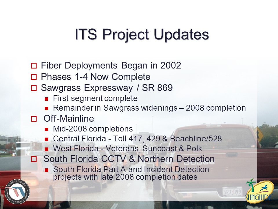 ITS Project Updates  Fiber Deployments Began in 2002  Phases 1-4 Now Complete  Sawgrass Expressway / SR 869 First segment complete Remainder in Saw
