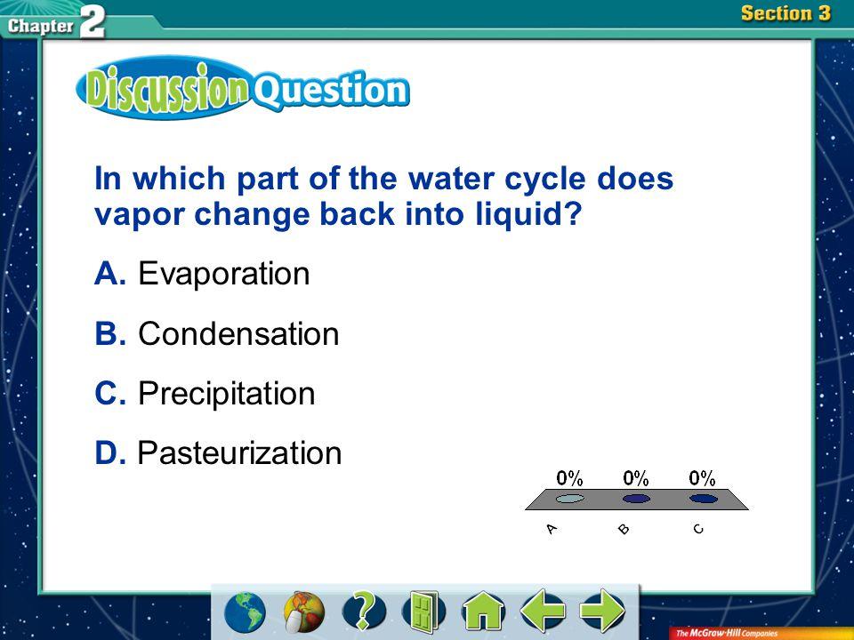 A.A B.B C.C Section 3 In which part of the water cycle does vapor change back into liquid? A.Evaporation B.Condensation C.Precipitation D. Pasteurizat