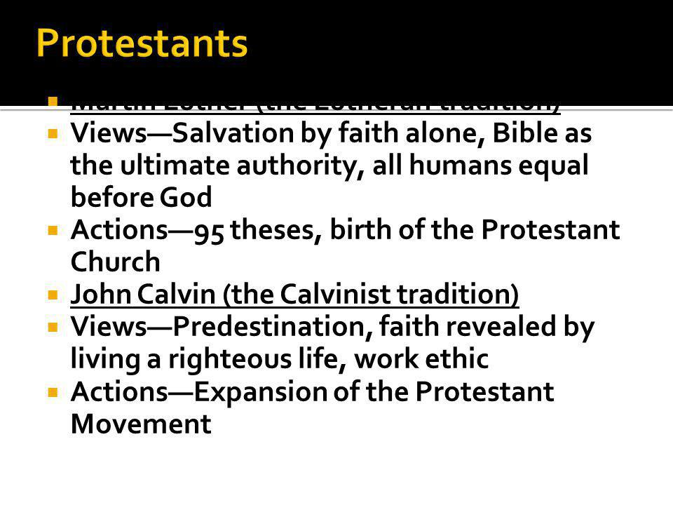  Martin Luther (the Lutheran tradition)  Views—Salvation by faith alone, Bible as the ultimate authority, all humans equal before God  Actions—95 theses, birth of the Protestant Church  John Calvin (the Calvinist tradition)  Views—Predestination, faith revealed by living a righteous life, work ethic  Actions—Expansion of the Protestant Movement