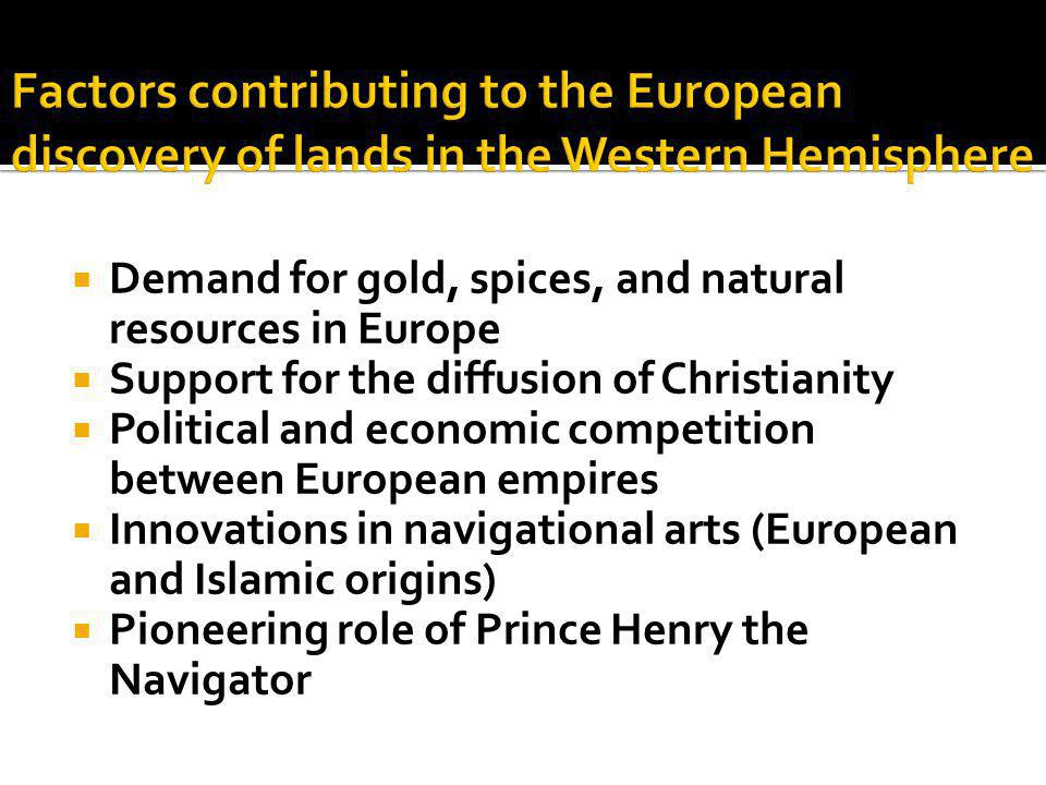  Demand for gold, spices, and natural resources in Europe  Support for the diffusion of Christianity  Political and economic competition between Eu