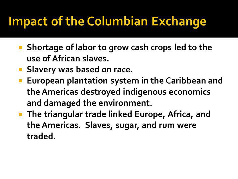  Shortage of labor to grow cash crops led to the use of African slaves.  Slavery was based on race.  European plantation system in the Caribbean an