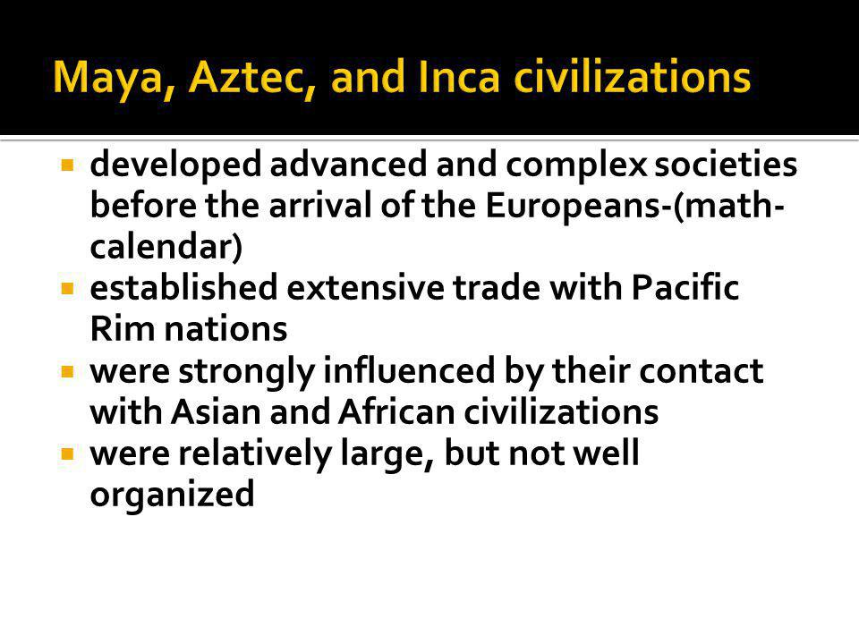  developed advanced and complex societies before the arrival of the Europeans-(math- calendar)  established extensive trade with Pacific Rim nations  were strongly influenced by their contact with Asian and African civilizations  were relatively large, but not well organized
