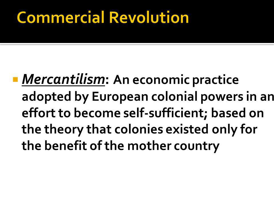  Mercantilism: An economic practice adopted by European colonial powers in an effort to become self-sufficient; based on the theory that colonies existed only for the benefit of the mother country