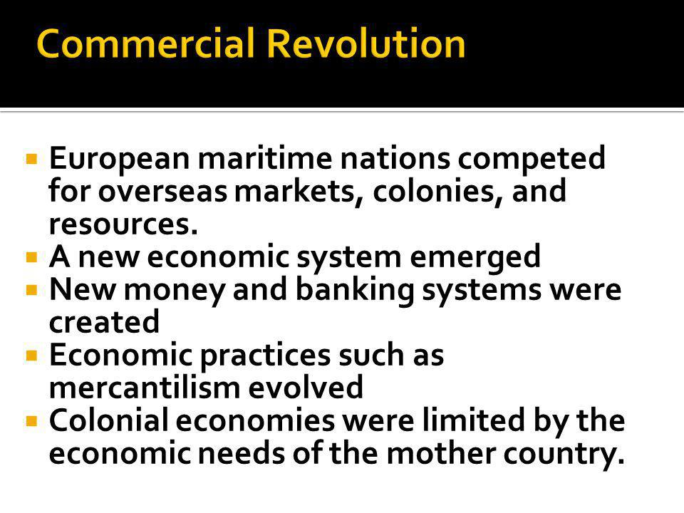  European maritime nations competed for overseas markets, colonies, and resources.  A new economic system emerged  New money and banking systems we