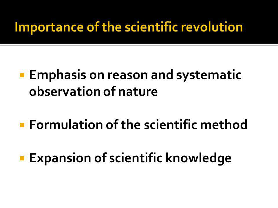  Emphasis on reason and systematic observation of nature  Formulation of the scientific method  Expansion of scientific knowledge